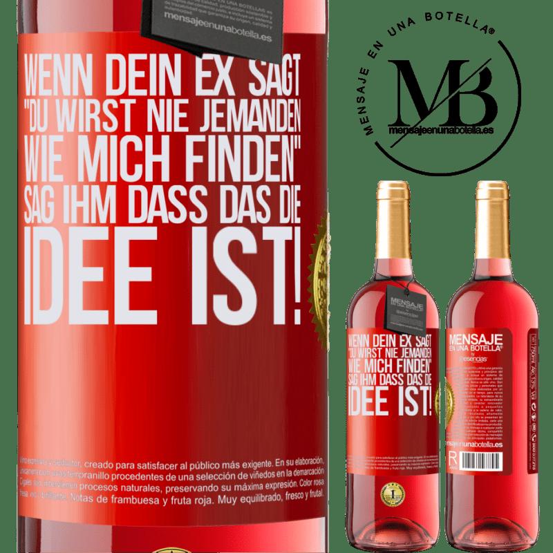 24,95 € Kostenloser Versand | Roséwein ROSÉ Ausgabe Wenn dein Ex sagt du wirst nie jemanden wie mich finden, sag ihm, dass das die Idee ist! Rote Markierung. Anpassbares Etikett Junger Wein Ernte 2020 Tempranillo