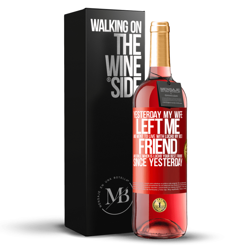 24,95 € Free Shipping   Rosé Wine ROSÉ Edition Yesterday my wife left me and went to live with Lucho, my best friend. And since when is Lucho your best friend? Since Red Label. Customizable label Young wine Harvest 2020 Tempranillo