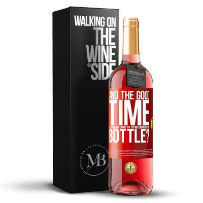 «and the good time that we are going to spend drinking this bottle?» ROSÉ Edition