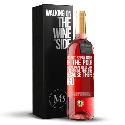 «I do not speak badly of the poor, because from there I come, nor from the rich, because there I go» ROSÉ Edition