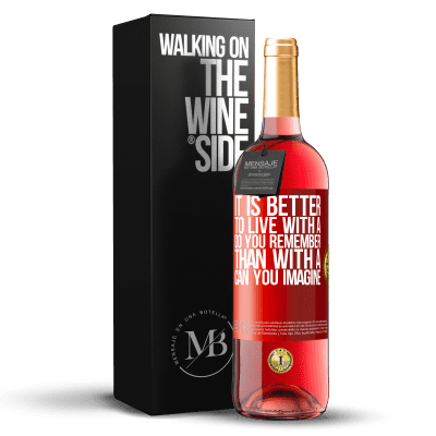 «It is better to live with a Do you remember than with a Can you imagine» ROSÉ Edition