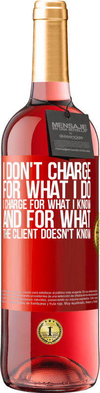 24,95 € Free Shipping   Rosé Wine ROSÉ Edition I don't charge for what I do, I charge for what I know, and for what the client doesn't know Red Label. Customizable label Young wine Harvest 2020 Tempranillo