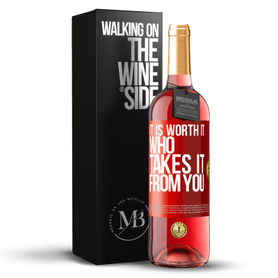 «It is worth it who takes it from you» ROSÉ Edition