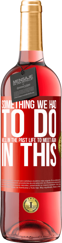 24,95 € Free Shipping | Rosé Wine ROSÉ Edition Something we had to do well in the next life to meet again in this Red Label. Customizable label Young wine Harvest 2020 Tempranillo