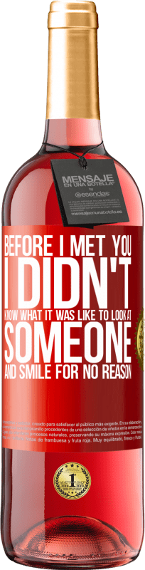 24,95 € Free Shipping | Rosé Wine ROSÉ Edition Before I met you, I didn't know what it was like to look at someone and smile for no reason Red Label. Customizable label Young wine Harvest 2020 Tempranillo