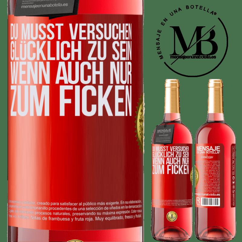 24,95 € Kostenloser Versand   Roséwein ROSÉ Ausgabe Du musst versuchen glücklich zu sein, wenn auch nur zum Ficken Rote Markierung. Anpassbares Etikett Junger Wein Ernte 2020 Tempranillo