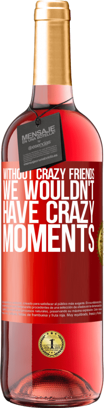 24,95 € Free Shipping   Rosé Wine ROSÉ Edition Without crazy friends, we wouldn't have crazy moments Red Label. Customizable label Young wine Harvest 2020 Tempranillo