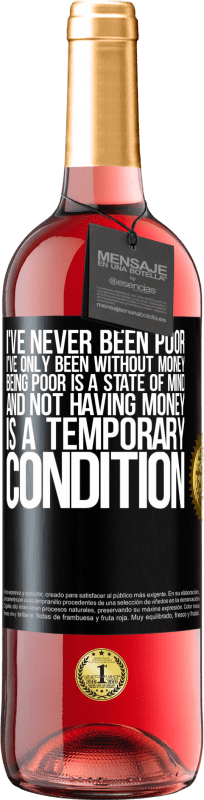 24,95 € Free Shipping | Rosé Wine ROSÉ Edition I've never been poor, I've only been without money. Being poor is a state of mind, and not having money is a temporary Black Label. Customizable label Young wine Harvest 2020 Tempranillo