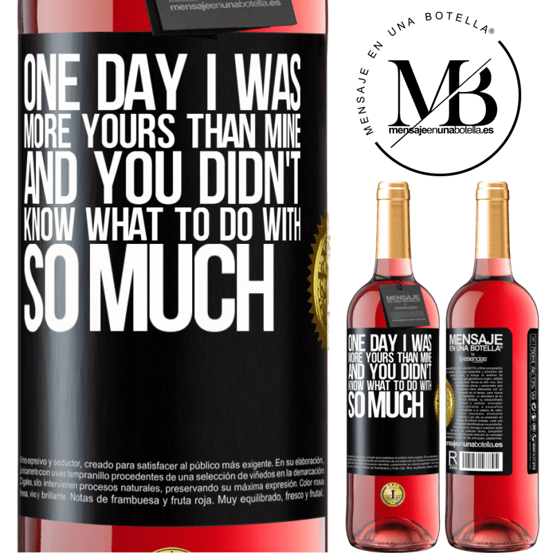 24,95 € Free Shipping | Rosé Wine ROSÉ Edition One day I was more yours than mine, and you didn't know what to do with so much Black Label. Customizable label Young wine Harvest 2020 Tempranillo