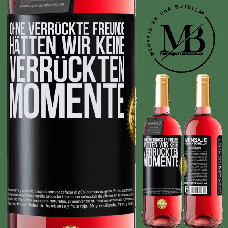 24,95 € Kostenloser Versand | Roséwein ROSÉ Ausgabe Ohne verrückte Freunde hätten wir keine verrückten Momente Schwarzes Etikett. Anpassbares Etikett Junger Wein Ernte 2020 Tempranillo