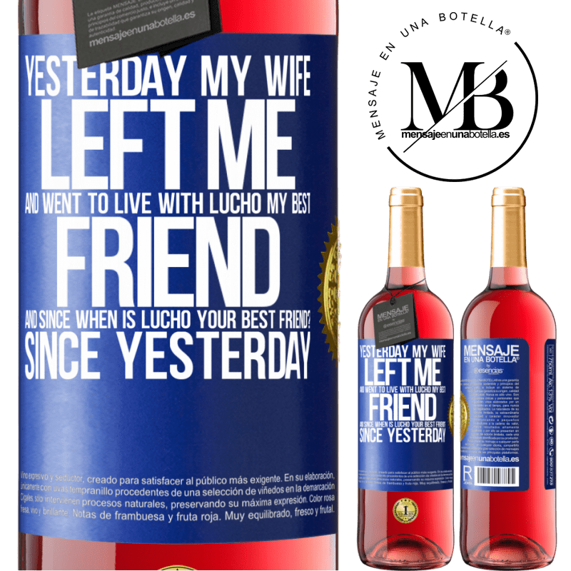 24,95 € Free Shipping   Rosé Wine ROSÉ Edition Yesterday my wife left me and went to live with Lucho, my best friend. And since when is Lucho your best friend? Since Blue Label. Customizable label Young wine Harvest 2020 Tempranillo