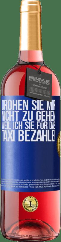24,95 € Kostenloser Versand | Roséwein ROSÉ Ausgabe Drohen Sie mir nicht zu gehen, weil ich Sie für das Taxi bezahle! Blaue Markierung. Anpassbares Etikett Junger Wein Ernte 2020 Tempranillo