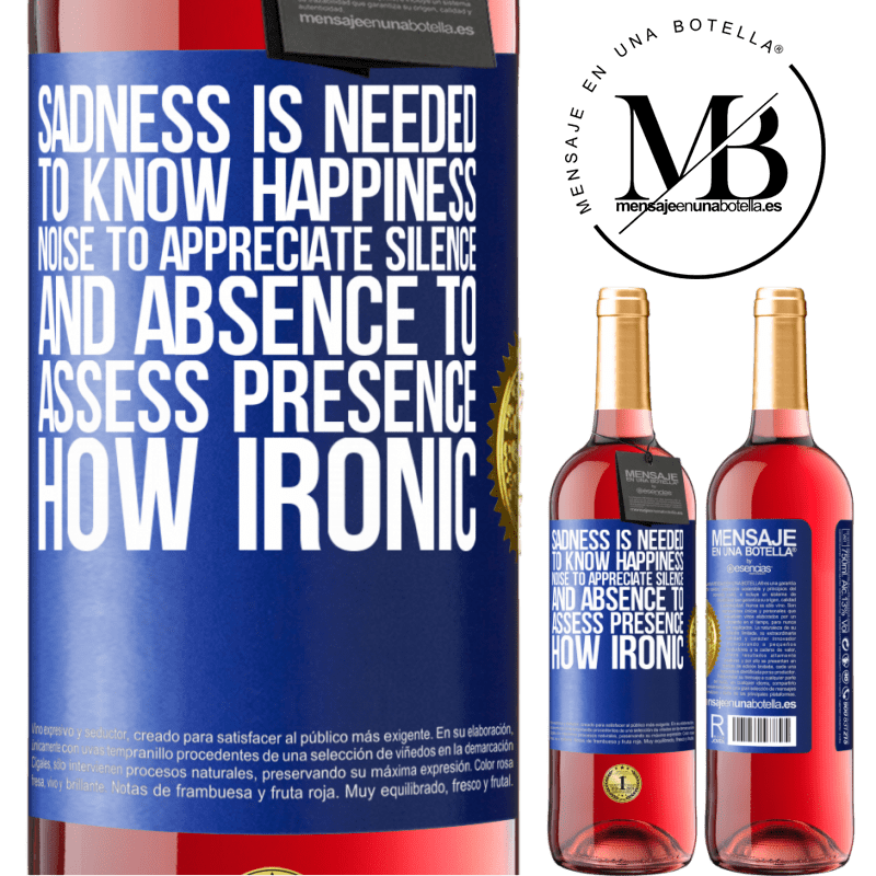 24,95 € Free Shipping   Rosé Wine ROSÉ Edition Sadness is needed to know happiness, noise to appreciate silence, and absence to assess presence. How ironic Blue Label. Customizable label Young wine Harvest 2020 Tempranillo