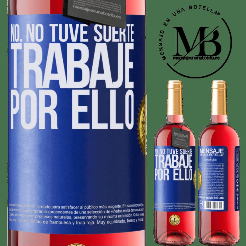 24,95 € Envoi gratuit   Vin rosé Édition ROSÉ Non, je n'ai pas eu de chance, j'ai travaillé pour ça Étiquette Bleue. Étiquette personnalisable Vin jeune Récolte 2020 Tempranillo