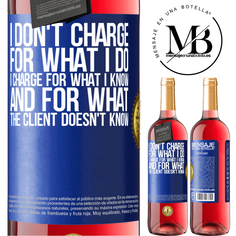24,95 € Free Shipping   Rosé Wine ROSÉ Edition I don't charge for what I do, I charge for what I know, and for what the client doesn't know Blue Label. Customizable label Young wine Harvest 2020 Tempranillo