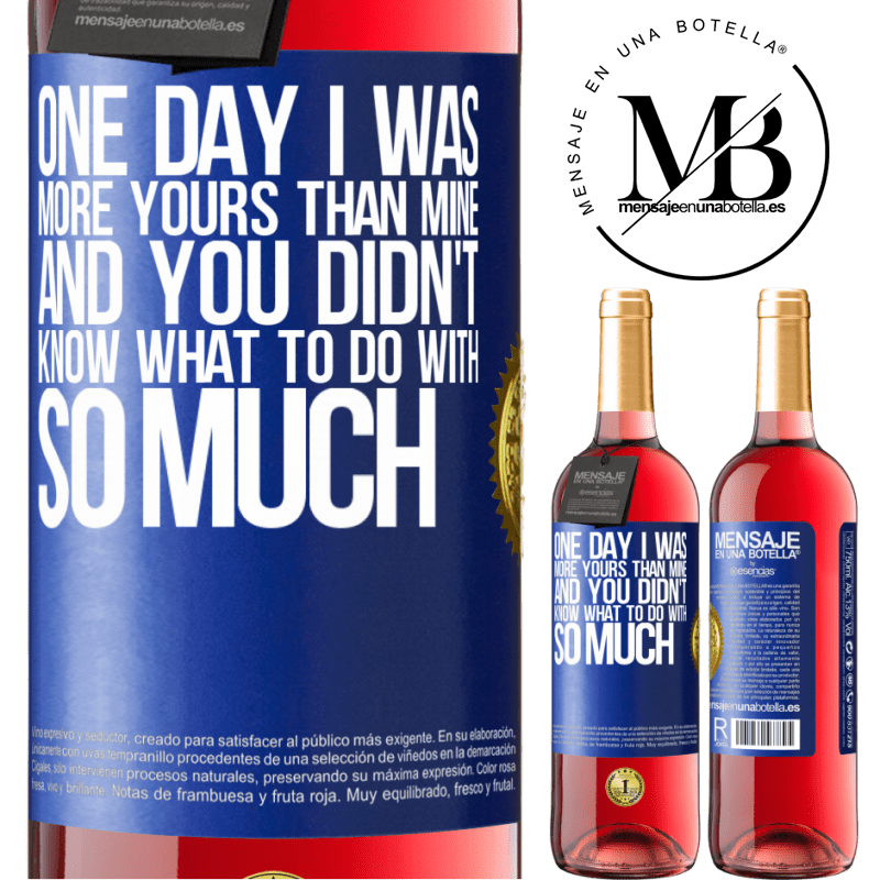 24,95 € Free Shipping | Rosé Wine ROSÉ Edition One day I was more yours than mine, and you didn't know what to do with so much Blue Label. Customizable label Young wine Harvest 2020 Tempranillo