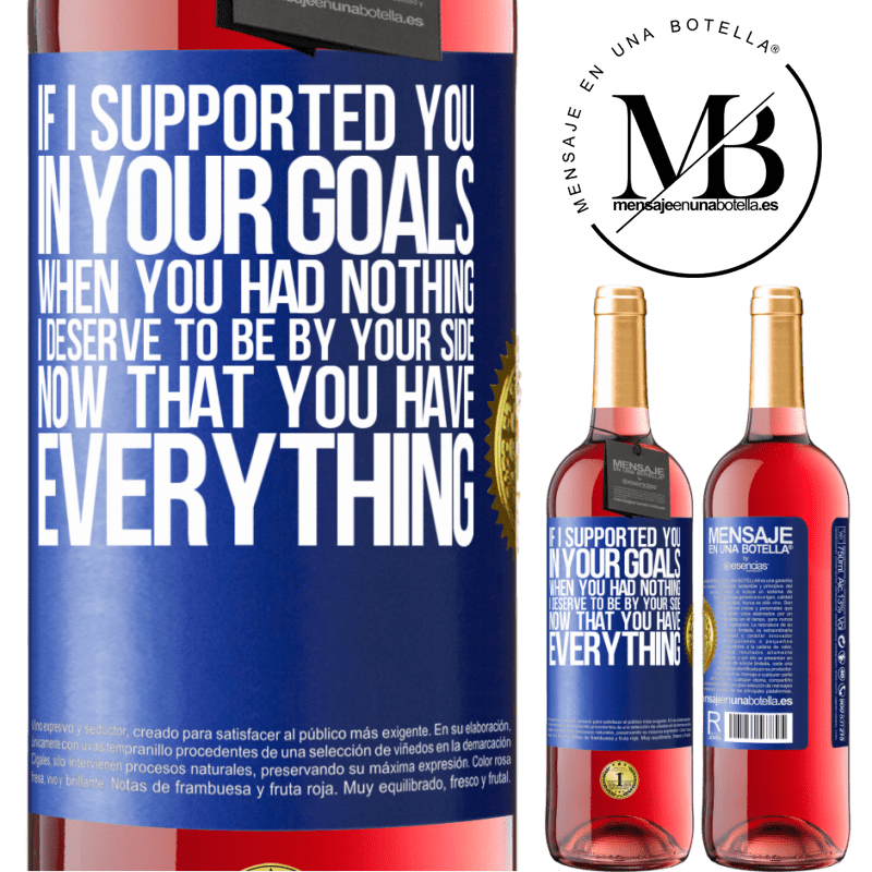 24,95 € Free Shipping | Rosé Wine ROSÉ Edition If I supported you in your goals when you had nothing, I deserve to be by your side now that you have everything Blue Label. Customizable label Young wine Harvest 2020 Tempranillo