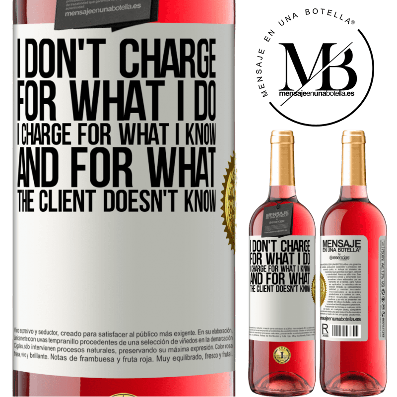 24,95 € Free Shipping   Rosé Wine ROSÉ Edition I don't charge for what I do, I charge for what I know, and for what the client doesn't know White Label. Customizable label Young wine Harvest 2020 Tempranillo