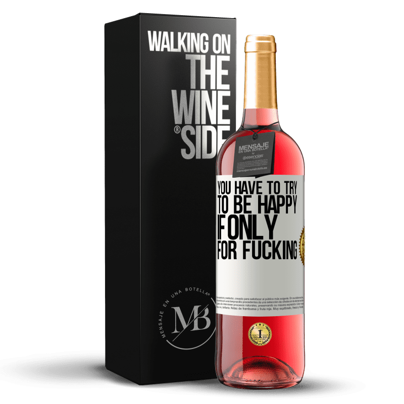 24,95 € Free Shipping   Rosé Wine ROSÉ Edition You have to try to be happy, if only for fucking White Label. Customizable label Young wine Harvest 2020 Tempranillo