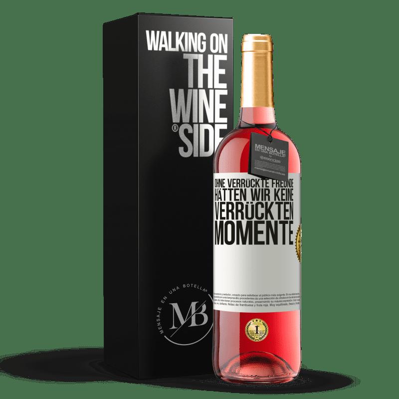 24,95 € Kostenloser Versand | Roséwein ROSÉ Ausgabe Ohne verrückte Freunde hätten wir keine verrückten Momente Weißes Etikett. Anpassbares Etikett Junger Wein Ernte 2020 Tempranillo