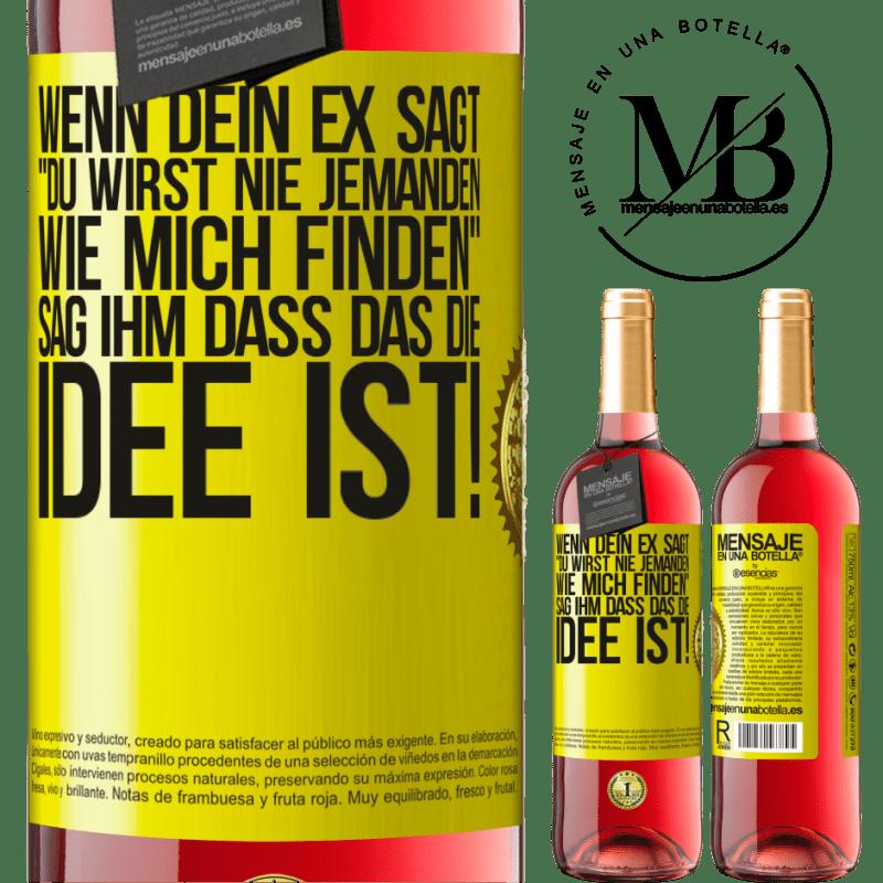 24,95 € Kostenloser Versand | Roséwein ROSÉ Ausgabe Wenn dein Ex sagt du wirst nie jemanden wie mich finden, sag ihm, dass das die Idee ist! Gelbes Etikett. Anpassbares Etikett Junger Wein Ernte 2020 Tempranillo
