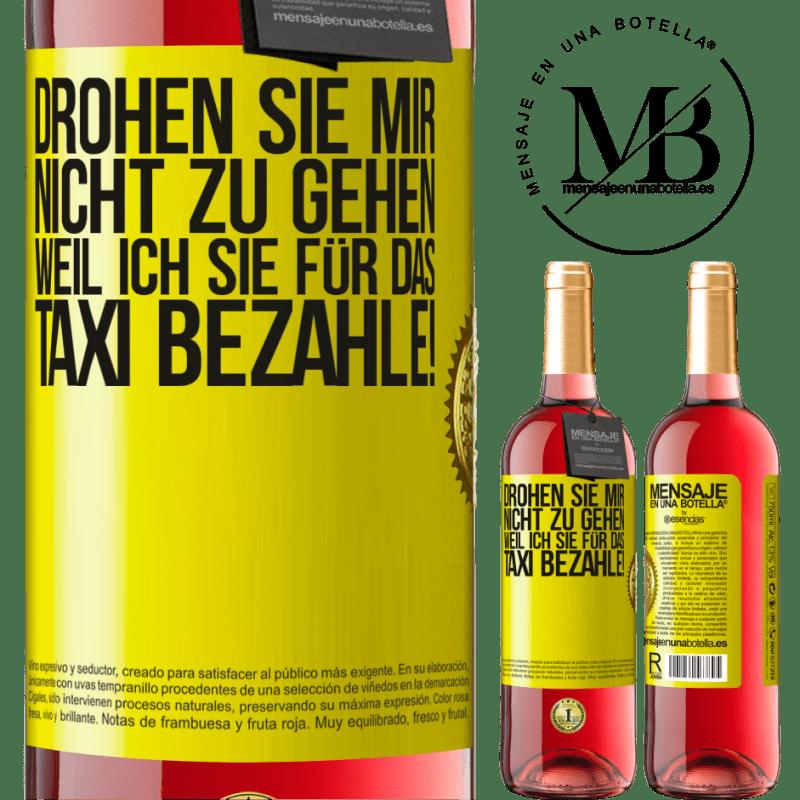 24,95 € Kostenloser Versand | Roséwein ROSÉ Ausgabe Drohen Sie mir nicht zu gehen, weil ich Sie für das Taxi bezahle! Gelbes Etikett. Anpassbares Etikett Junger Wein Ernte 2020 Tempranillo