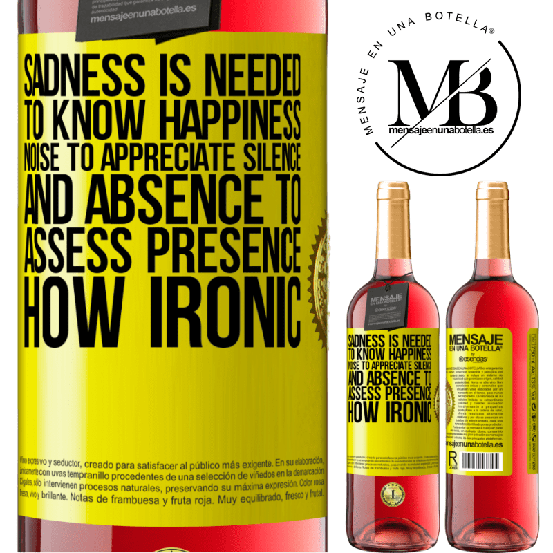 24,95 € Free Shipping   Rosé Wine ROSÉ Edition Sadness is needed to know happiness, noise to appreciate silence, and absence to assess presence. How ironic Yellow Label. Customizable label Young wine Harvest 2020 Tempranillo