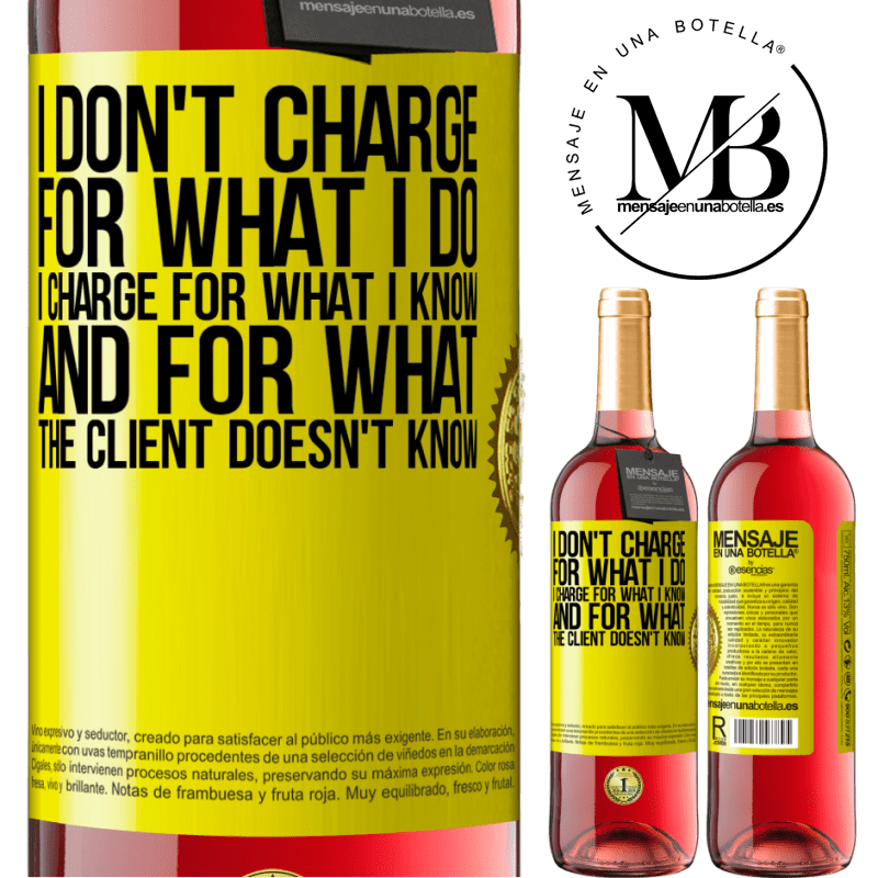 24,95 € Free Shipping   Rosé Wine ROSÉ Edition I don't charge for what I do, I charge for what I know, and for what the client doesn't know Yellow Label. Customizable label Young wine Harvest 2020 Tempranillo