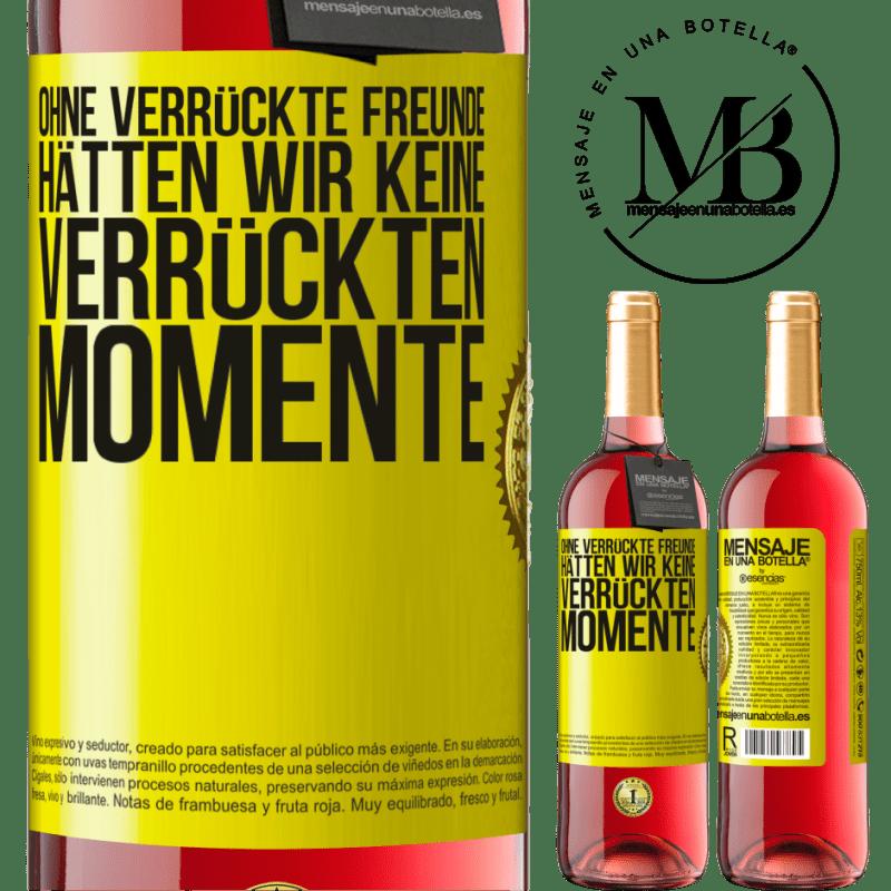 24,95 € Kostenloser Versand | Roséwein ROSÉ Ausgabe Ohne verrückte Freunde hätten wir keine verrückten Momente Gelbes Etikett. Anpassbares Etikett Junger Wein Ernte 2020 Tempranillo