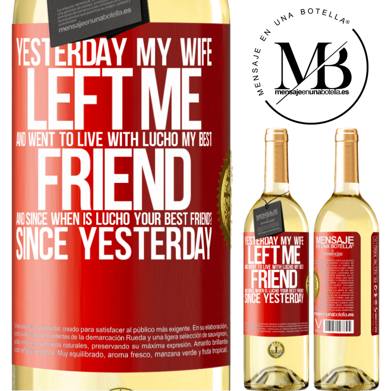 24,95 € Free Shipping   White Wine WHITE Edition Yesterday my wife left me and went to live with Lucho, my best friend. And since when is Lucho your best friend? Since Red Label. Customizable label Young wine Harvest 2020 Verdejo