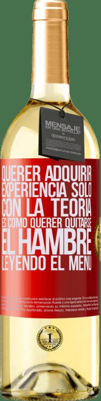 24,95 € Envío gratis | Vino Blanco Edición WHITE Querer adquirir experiencia sólo con la teoría, es como querer quitarse el hambre leyendo el menú Etiqueta Roja. Etiqueta personalizable Vino joven Cosecha 2020 Verdejo