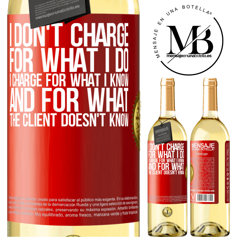 24,95 € Free Shipping | White Wine WHITE Edition I don't charge for what I do, I charge for what I know, and for what the client doesn't know Red Label. Customizable label Young wine Harvest 2020 Verdejo