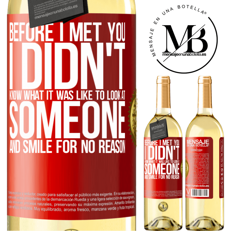 24,95 € Free Shipping | White Wine WHITE Edition Before I met you, I didn't know what it was like to look at someone and smile for no reason Red Label. Customizable label Young wine Harvest 2020 Verdejo