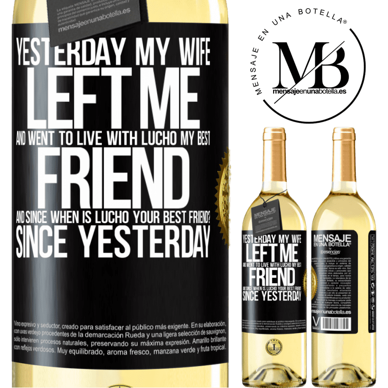 24,95 € Free Shipping   White Wine WHITE Edition Yesterday my wife left me and went to live with Lucho, my best friend. And since when is Lucho your best friend? Since Black Label. Customizable label Young wine Harvest 2020 Verdejo