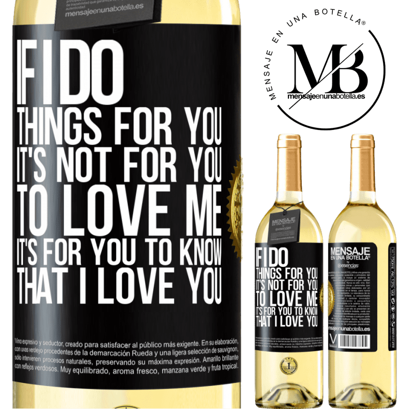 24,95 € Free Shipping | White Wine WHITE Edition If I do things for you, it's not for you to love me. It's for you to know that I love you Black Label. Customizable label Young wine Harvest 2020 Verdejo