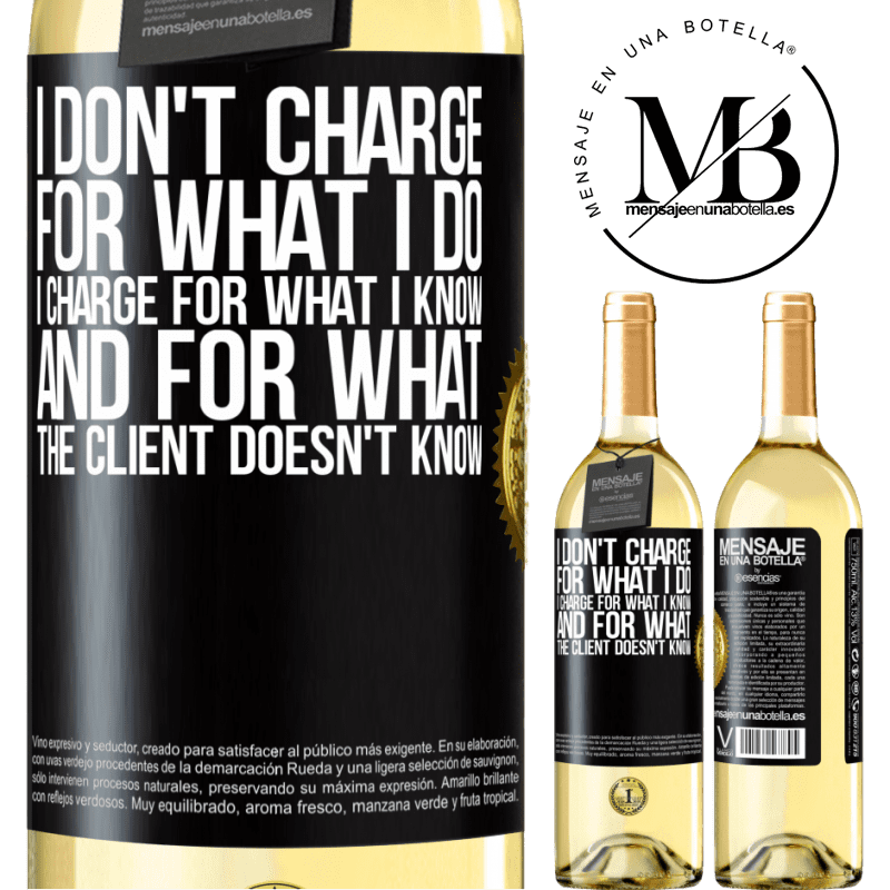 24,95 € Free Shipping | White Wine WHITE Edition I don't charge for what I do, I charge for what I know, and for what the client doesn't know Black Label. Customizable label Young wine Harvest 2020 Verdejo