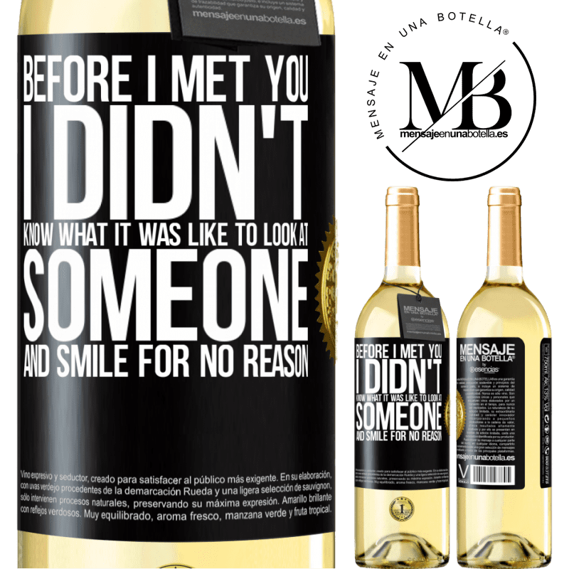 24,95 € Free Shipping | White Wine WHITE Edition Before I met you, I didn't know what it was like to look at someone and smile for no reason Black Label. Customizable label Young wine Harvest 2020 Verdejo