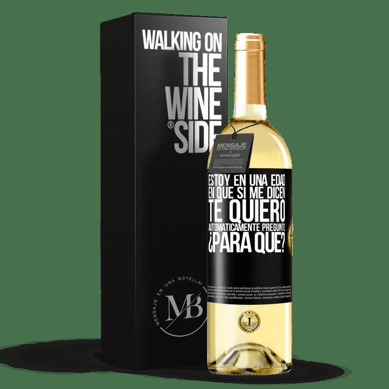 24,95 € Envío gratis | Vino Blanco Edición WHITE Estoy en una edad en que si me dicen, te quiero automáticamente pregunto ¿Para qué? Etiqueta Negra. Etiqueta personalizable Vino joven Cosecha 2020 Verdejo