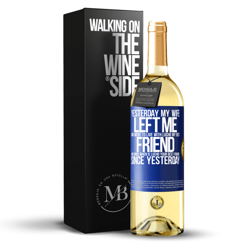 24,95 € Free Shipping | White Wine WHITE Edition Yesterday my wife left me and went to live with Lucho, my best friend. And since when is Lucho your best friend? Since Blue Label. Customizable label Young wine Harvest 2020 Verdejo
