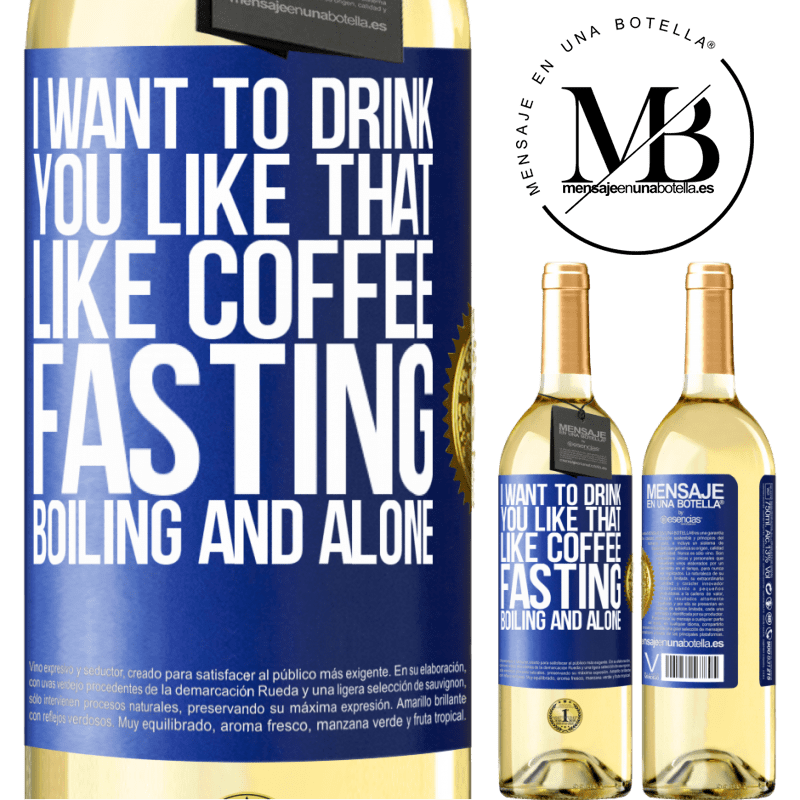 24,95 € Free Shipping | White Wine WHITE Edition I want to drink you like that, like coffee. Fasting, boiling and alone Blue Label. Customizable label Young wine Harvest 2020 Verdejo
