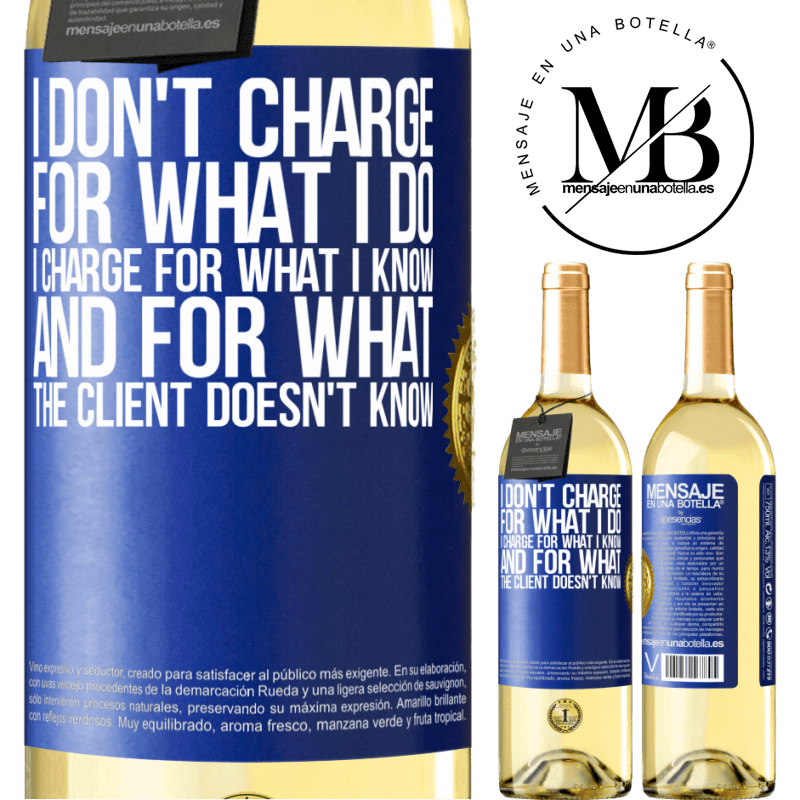 24,95 € Free Shipping | White Wine WHITE Edition I don't charge for what I do, I charge for what I know, and for what the client doesn't know Blue Label. Customizable label Young wine Harvest 2020 Verdejo