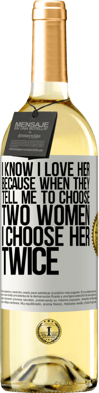 24,95 € Free Shipping   White Wine WHITE Edition I know I love her because when they tell me to choose two women I choose her twice White Label. Customizable label Young wine Harvest 2020 Verdejo