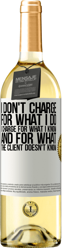24,95 € Free Shipping | White Wine WHITE Edition I don't charge for what I do, I charge for what I know, and for what the client doesn't know White Label. Customizable label Young wine Harvest 2020 Verdejo