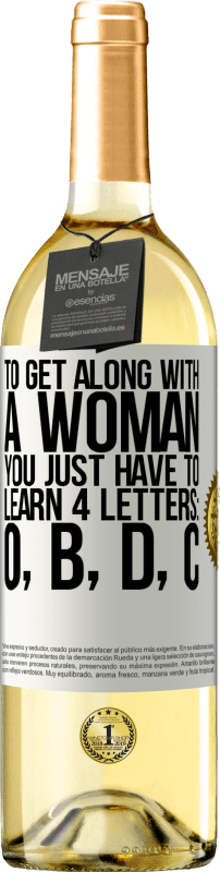 24,95 € Free Shipping | White Wine WHITE Edition To get along with a woman, you just have to learn 4 letters: O, B, D, C White Label. Customizable label Young wine Harvest 2020 Verdejo