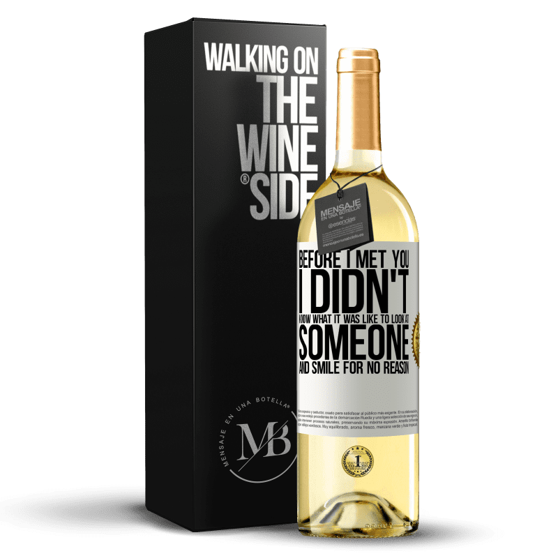 24,95 € Free Shipping | White Wine WHITE Edition Before I met you, I didn't know what it was like to look at someone and smile for no reason White Label. Customizable label Young wine Harvest 2020 Verdejo