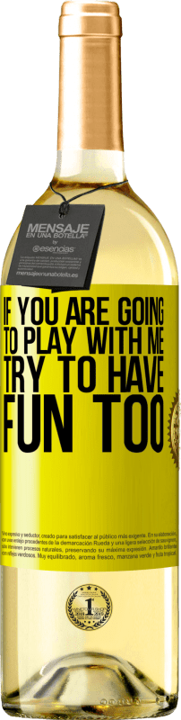 «If you are going to play with me, try to have fun too» WHITE Edition