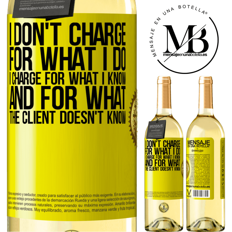 24,95 € Free Shipping | White Wine WHITE Edition I don't charge for what I do, I charge for what I know, and for what the client doesn't know Yellow Label. Customizable label Young wine Harvest 2020 Verdejo