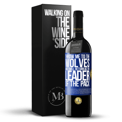 «throw me to the wolves and I will return as the leader of the pack» RED Edition Crianza 6 Months