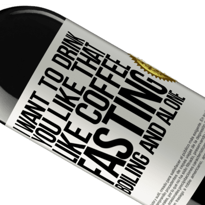 Unique & Personal Expressions. «I want to drink you like that, like coffee. Fasting, boiling and alone» RED Edition Crianza 6 Months