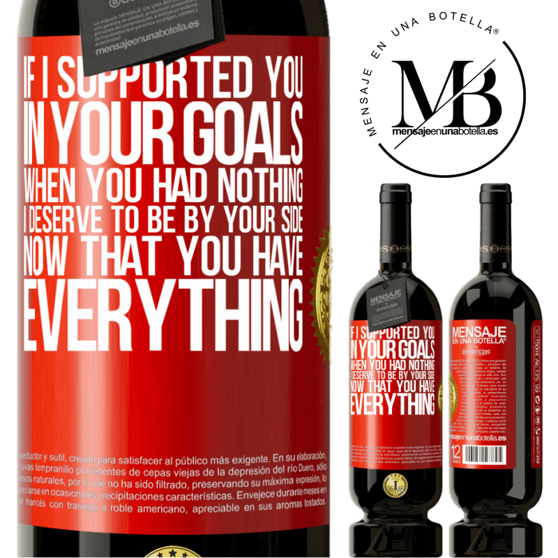 29,95 € Free Shipping | Red Wine Premium Edition MBS® Reserva If I supported you in your goals when you had nothing, I deserve to be by your side now that you have everything Red Label. Customizable label Reserva 12 Months Harvest 2013 Tempranillo